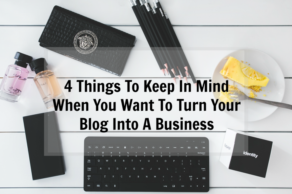 4 Things To Keep In Mind When You Want To Turn Your Blog Into A Business